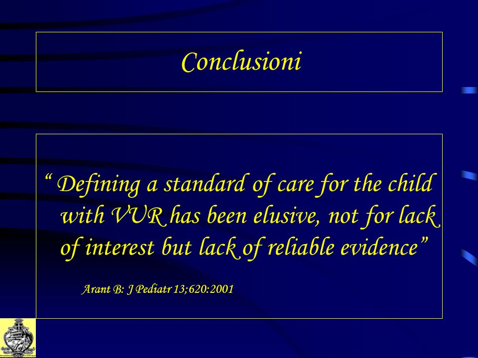 Conclusioni Defining a standard of care for the child with VUR has been elusive, not for lack of interest but lack of reliable evidence