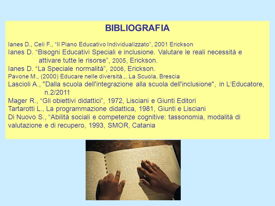 BIBLIOGRAFIA Ianes D., Celi F., Il Piano Educativo Individualizzato , 2001 Erickson.
