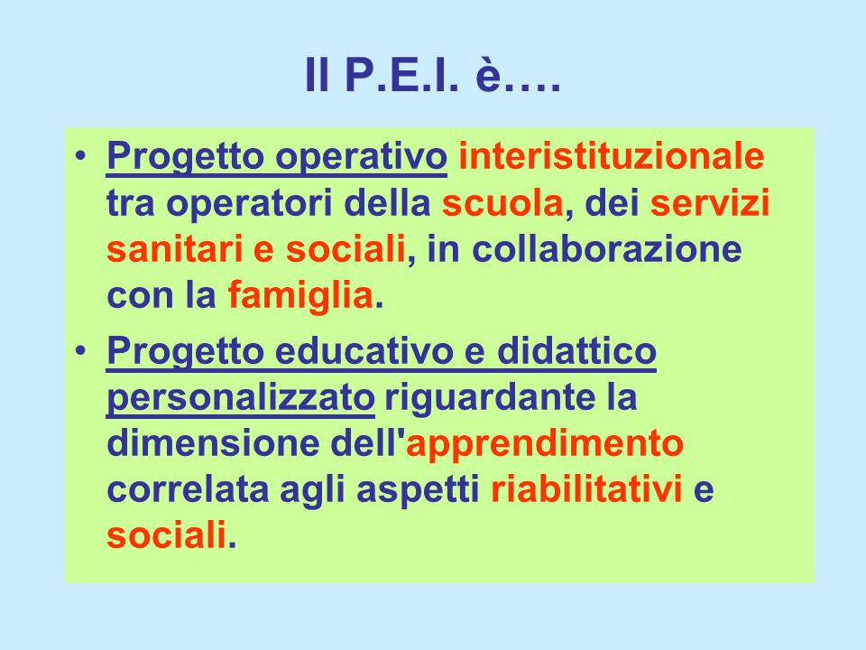 Il P.E.I. è….Progetto operativo interistituzionale tra operatori della scuola, dei servizi sanitari e sociali, in collaborazione con la famiglia.