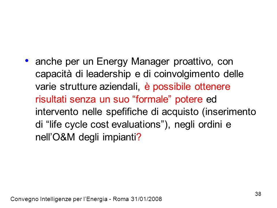 anche per un Energy Manager proattivo, con capacità di leadership e di coinvolgimento delle varie strutture aziendali, è possibile ottenere risultati senza un suo formale potere ed intervento nelle spefifiche di acquisto (inserimento di life cycle cost evaluations ), negli ordini e nell'O&M degli impianti