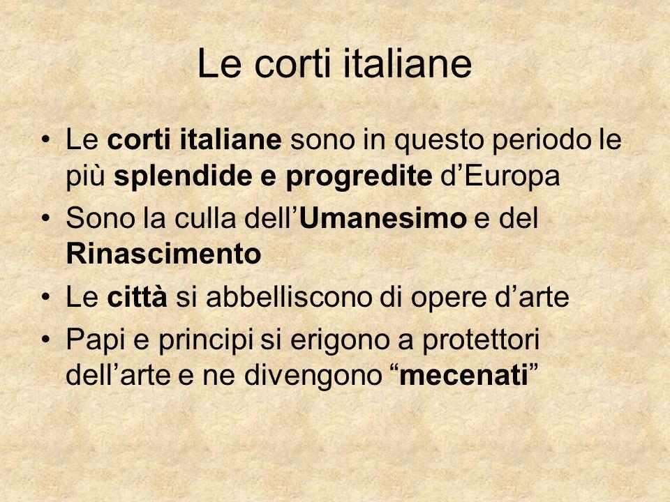 Le corti italiane Le corti italiane sono in questo periodo le più splendide e progredite d'Europa. Sono la culla dell'Umanesimo e del Rinascimento.