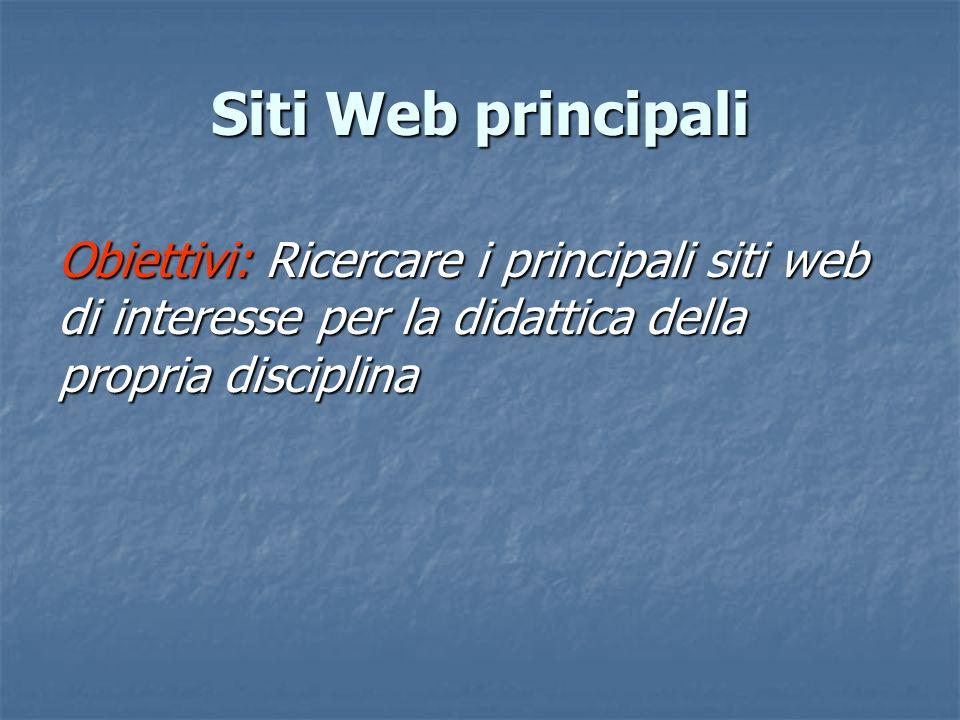 Siti Web principali Obiettivi: Ricercare i principali siti web di interesse per la didattica della propria disciplina.