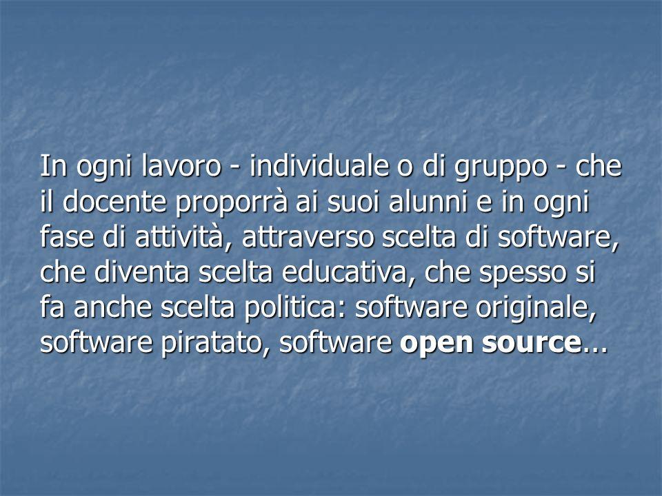 In ogni lavoro - individuale o di gruppo - che il docente proporrà ai suoi alunni e in ogni fase di attività, attraverso scelta di software, che diventa scelta educativa, che spesso si fa anche scelta politica: software originale, software piratato, software open source...