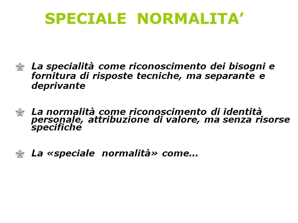 SPECIALE NORMALITA'La specialità come riconoscimento dei bisogni e fornitura di risposte tecniche, ma separante e deprivante.