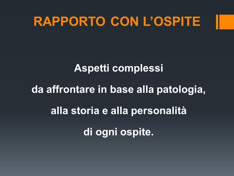 RAPPORTO CON L'OSPITE Aspetti complessi da affrontare in base alla patologia, alla storia e alla personalità di ogni ospite.