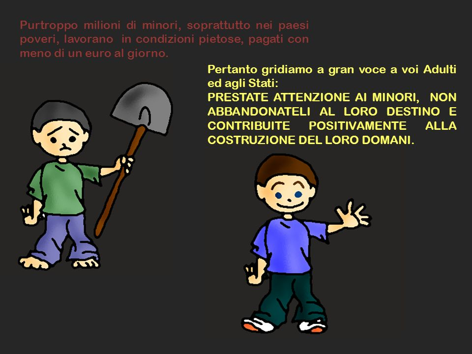 Purtroppo milioni di minori, soprattutto nei paesi poveri, lavorano in condizioni pietose, pagati con meno di un euro al giorno.
