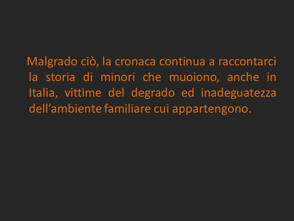 Malgrado ciò, la cronaca continua a raccontarci la storia di minori che muoiono, anche in Italia, vittime del degrado ed inadeguatezza dell'ambiente familiare cui appartengono.