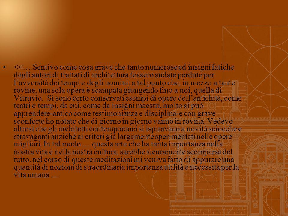 <<… Sentivo come cosa grave che tanto numerose ed insigni fatiche degli autori di trattati di architettura fossero andate perdute per l'avversità dei tempi e degli uomini; a tal punto che, in mezzo a tante rovine, una sola opera è scampata giungendo fino a noi, quella di Vitruvio.