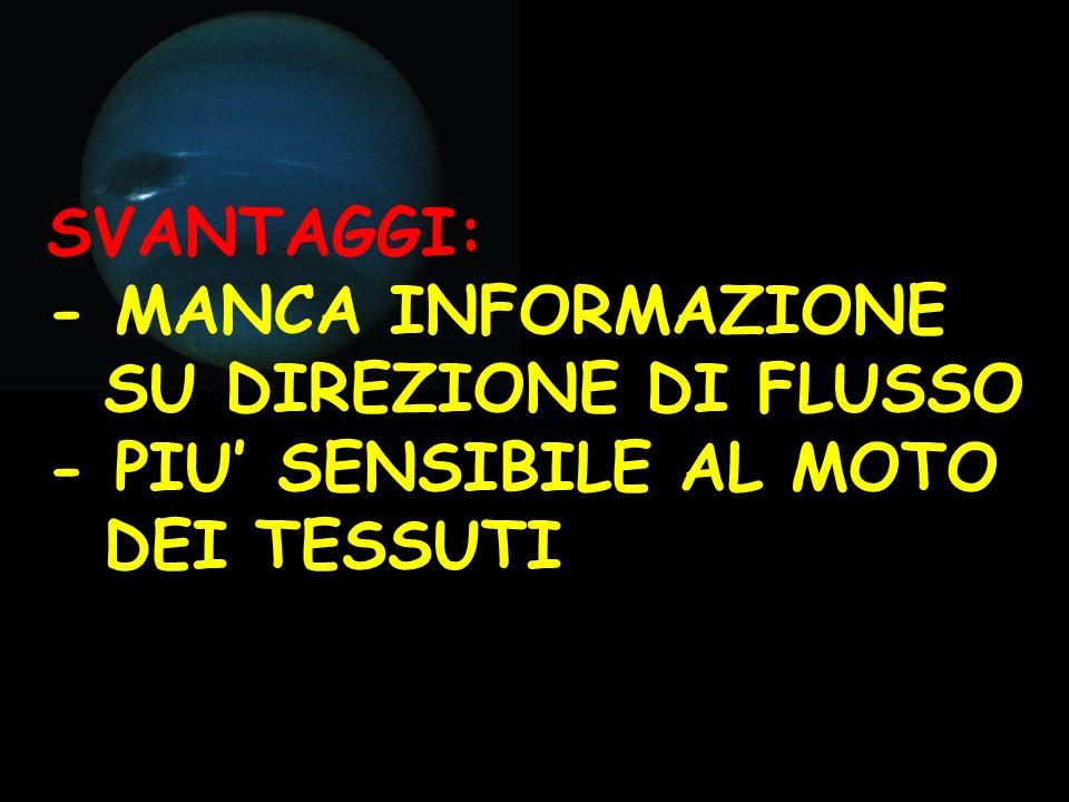 SVANTAGGI: - MANCA INFORMAZIONE SU DIREZIONE DI FLUSSO - PIU' SENSIBILE AL MOTO DEI TESSUTI
