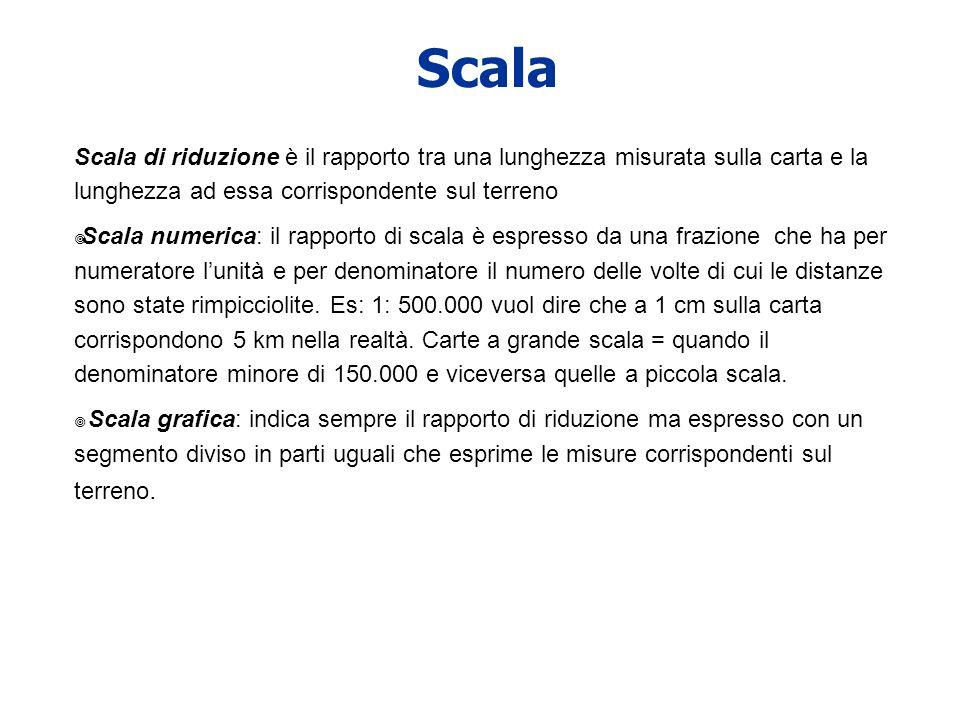 Scala Scala di riduzione è il rapporto tra una lunghezza misurata sulla carta e la lunghezza ad essa corrispondente sul terreno.