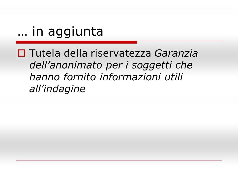 … in aggiuntaTutela della riservatezza Garanzia dell'anonimato per i soggetti che hanno fornito informazioni utili all'indagine.