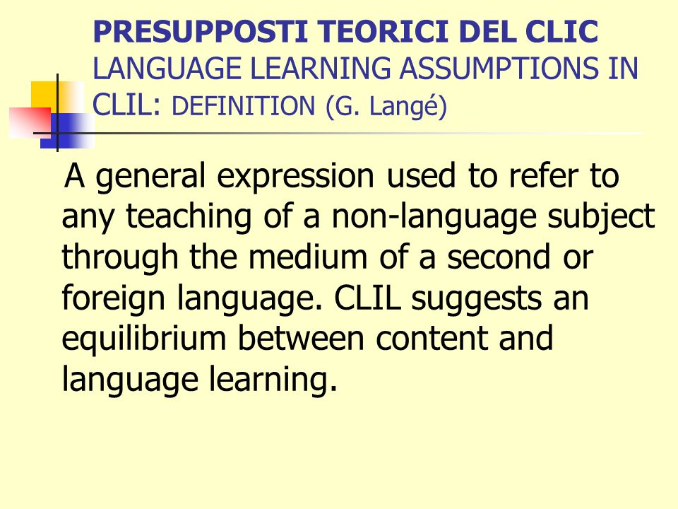 PRESUPPOSTI TEORICI DEL CLIC LANGUAGE LEARNING ASSUMPTIONS IN CLIL: DEFINITION (G. Langé)