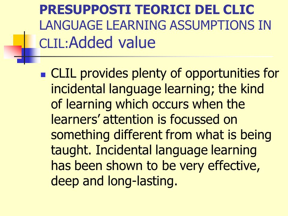 PRESUPPOSTI TEORICI DEL CLIC LANGUAGE LEARNING ASSUMPTIONS IN CLIL:Added value