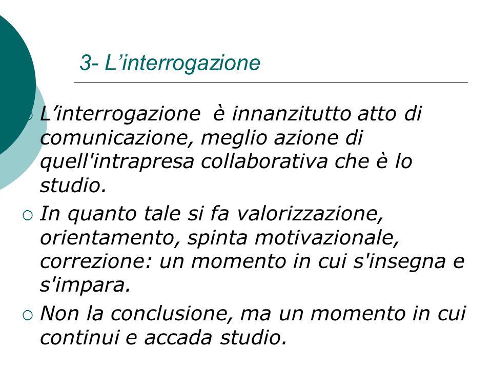 3- L'interrogazione L'interrogazione è innanzitutto atto di comunicazione, meglio azione di quell intrapresa collaborativa che è lo studio.