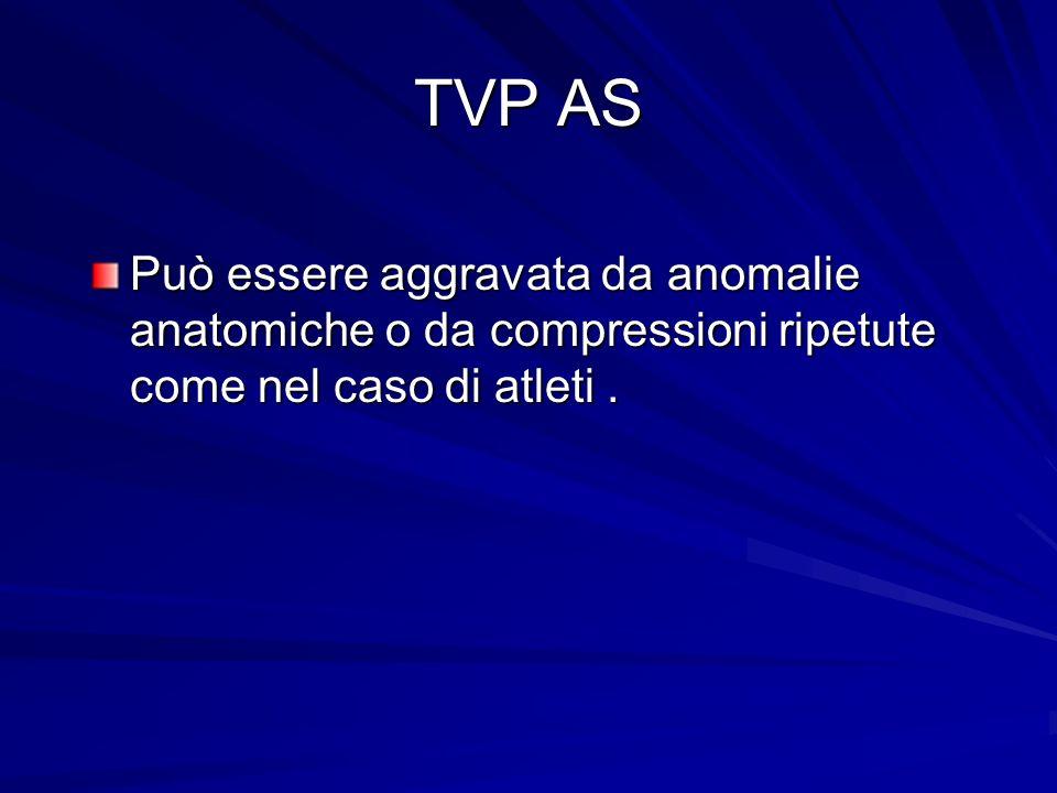 TVP AS Può essere aggravata da anomalie anatomiche o da compressioni ripetute come nel caso di atleti .