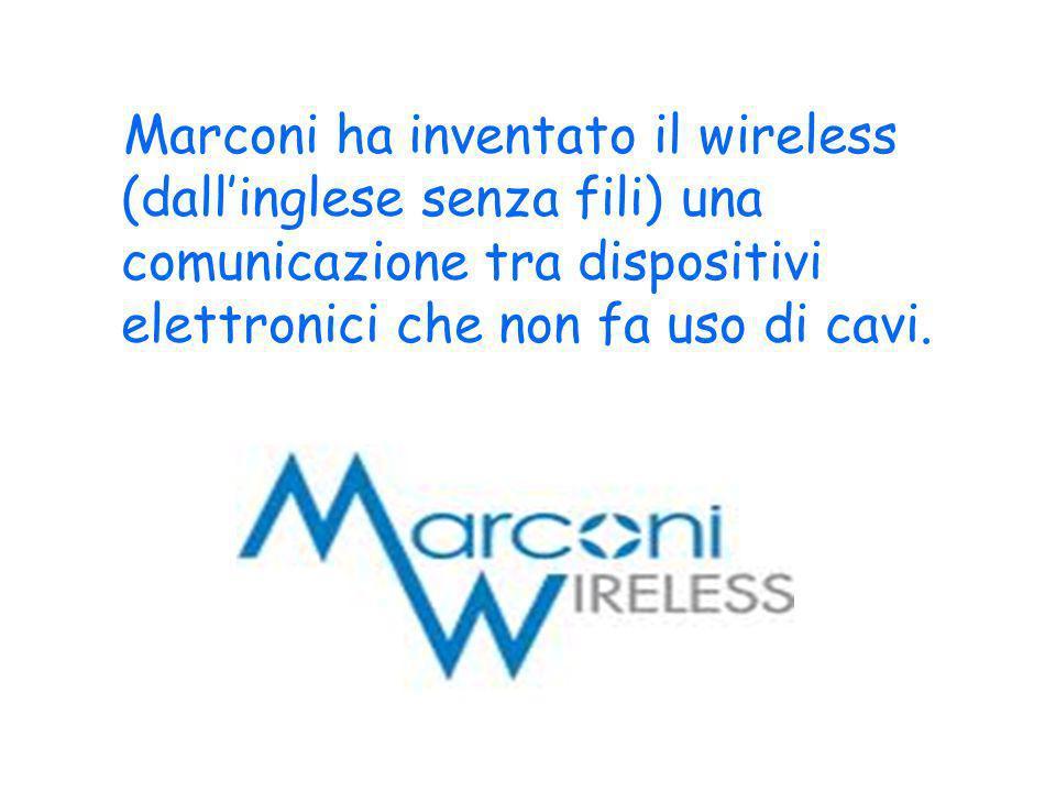 Marconi ha inventato il wireless (dall'inglese senza fili) una comunicazione tra dispositivi elettronici che non fa uso di cavi.