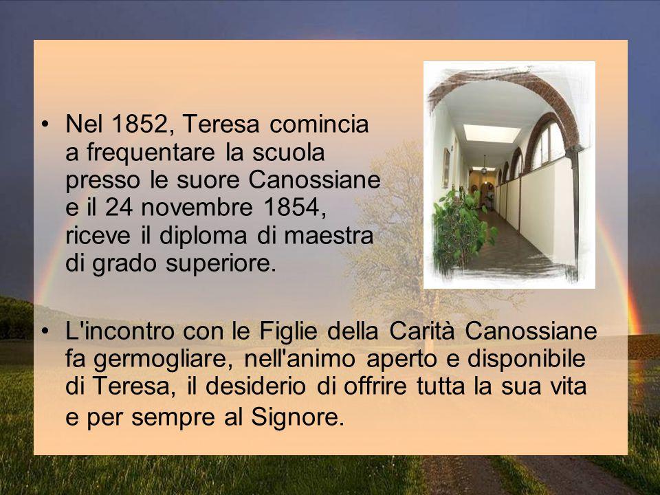 Nel 1852, Teresa comincia a frequentare la scuola presso le suore Canossiane e il 24 novembre 1854, riceve il diploma di maestra di grado superiore.