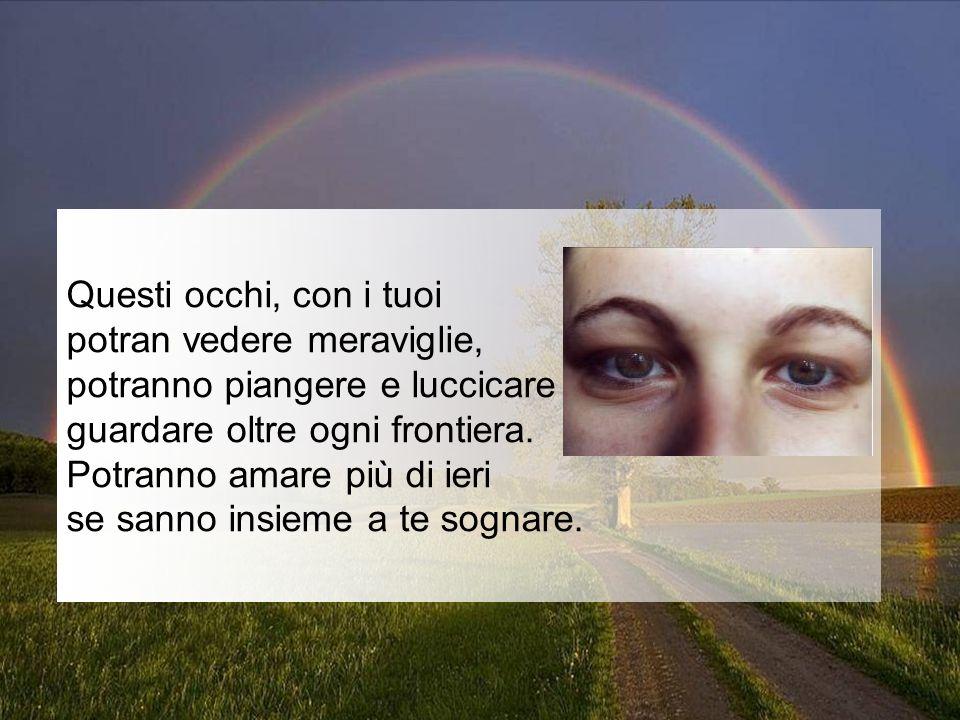 Questi occhi, con i tuoi potran vedere meraviglie, potranno piangere e luccicare guardare oltre ogni frontiera.