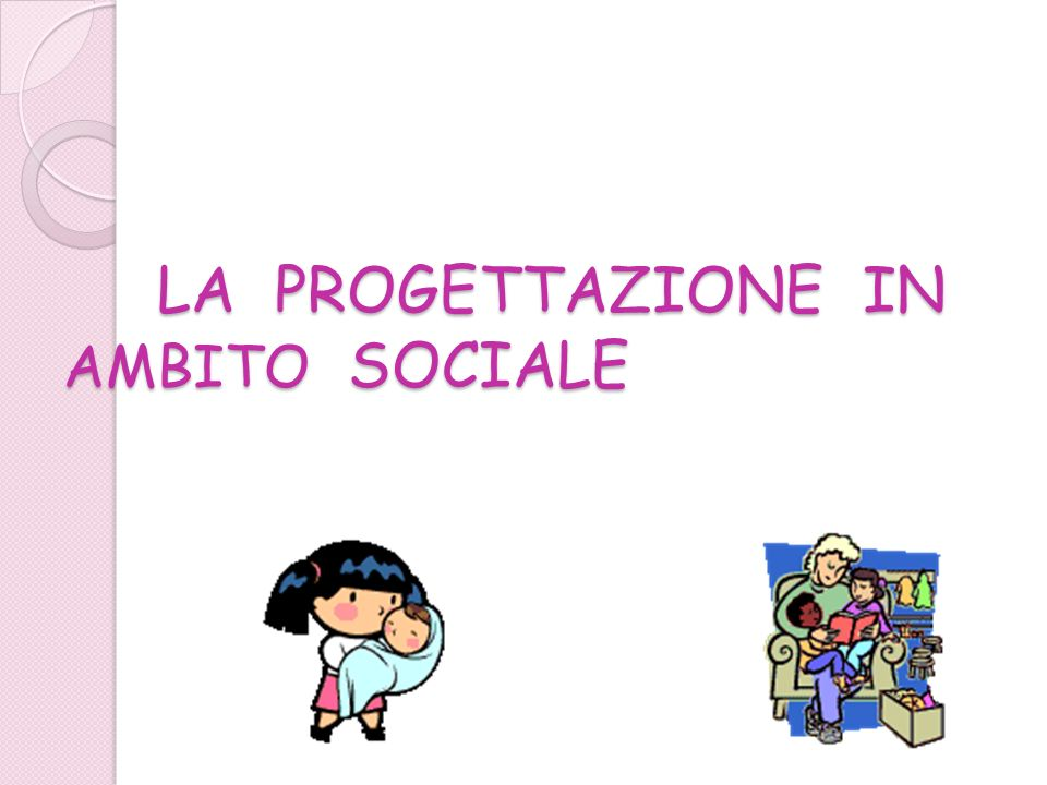 LA PROGETTAZIONE IN AMBITO SOCIALE