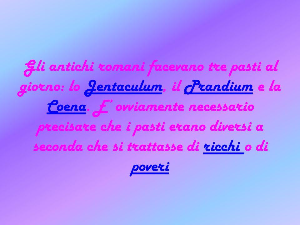 Gli antichi romani facevano tre pasti al giorno: lo Jentaculum, il Prandium e la Coena.
