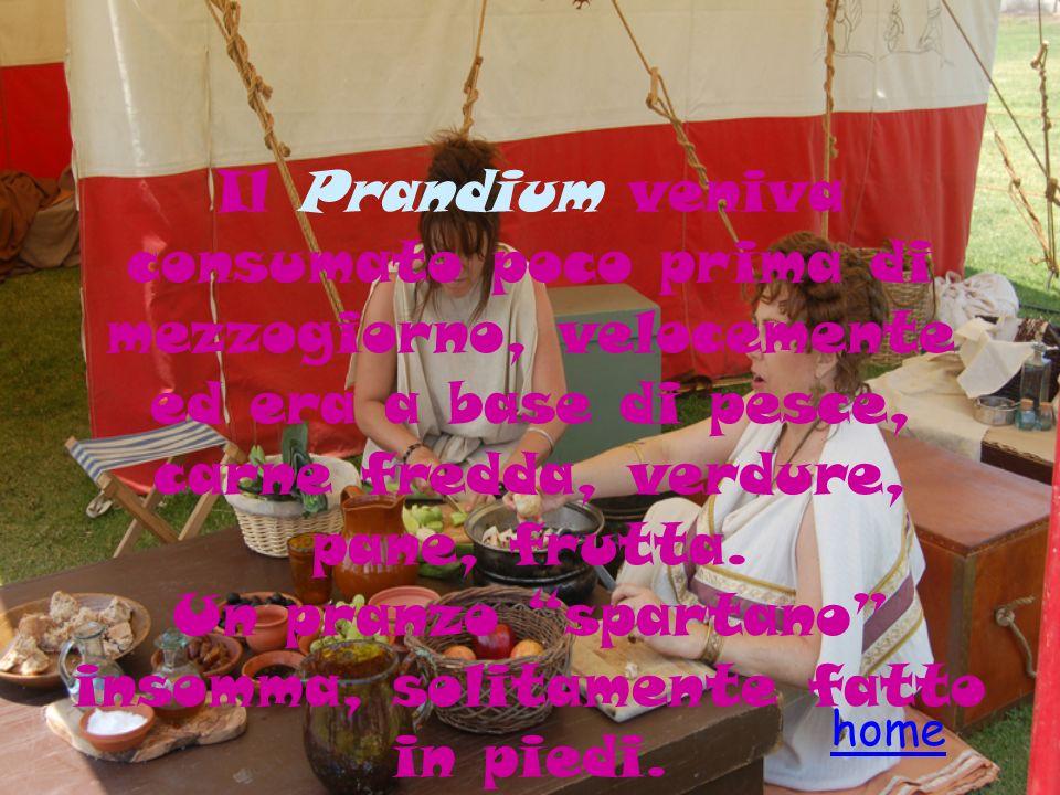Il Prandium veniva consumato poco prima di mezzogiorno, velocemente ed era a base di pesce, carne fredda, verdure, pane, frutta. Un pranzo spartano insomma, solitamente fatto in piedi.