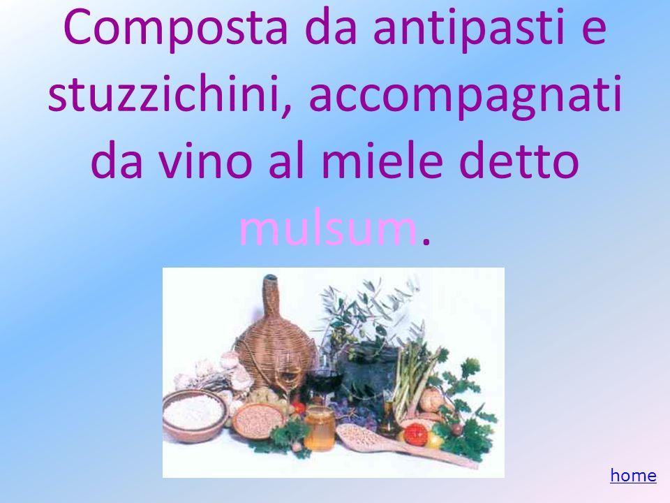 Composta da antipasti e stuzzichini, accompagnati da vino al miele detto mulsum.