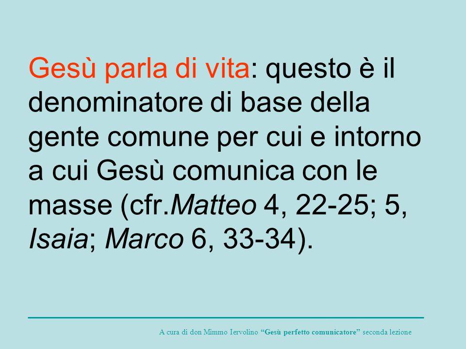 Gesù parla di vita: questo è il denominatore di base della gente comune per cui e intorno a cui Gesù comunica con le masse (cfr.Matteo 4, 22-25; 5, Isaia; Marco 6, 33-34).