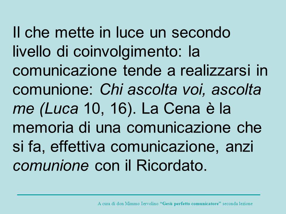 Il che mette in luce un secondo livello di coinvolgimento: la comunicazione tende a realizzarsi in comunione: Chi ascolta voi, ascolta me (Luca 10, 16). La Cena è la memoria di una comunicazione che si fa, effettiva comunicazione, anzi comunione con il Ricordato.