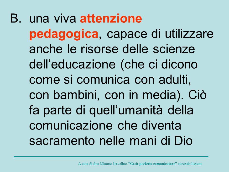 una viva attenzione pedagogica, capace di utilizzare anche le risorse delle scienze dell'educazione (che ci dicono come si comunica con adulti, con bambini, con in media). Ciò fa parte di quell'umanità della comunicazione che diventa sacramento nelle mani di Dio