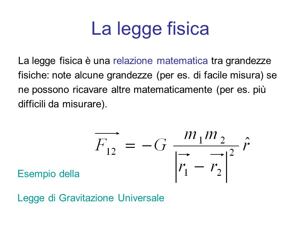 La legge fisica La legge fisica è una relazione matematica tra grandezze. fisiche: note alcune grandezze (per es. di facile misura) se.