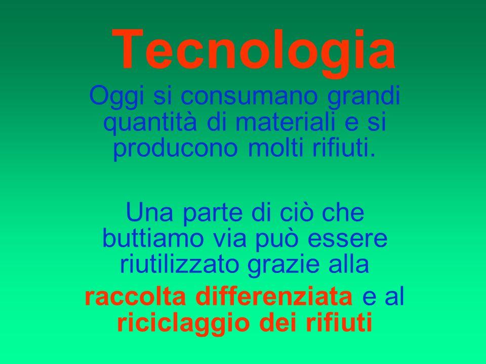 Tecnologia Oggi si consumano grandi quantità di materiali e si producono molti rifiuti.