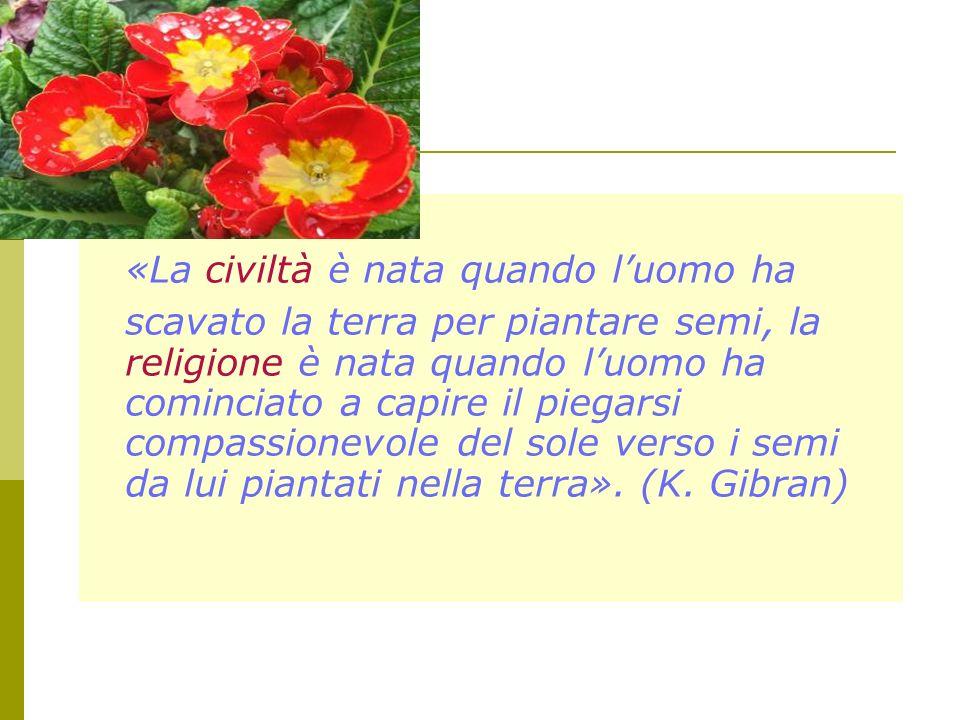 «La civiltà è nata quando l'uomo ha scavato la terra per piantare semi, la religione è nata quando l'uomo ha cominciato a capire il piegarsi compassionevole del sole verso i semi da lui piantati nella terra».