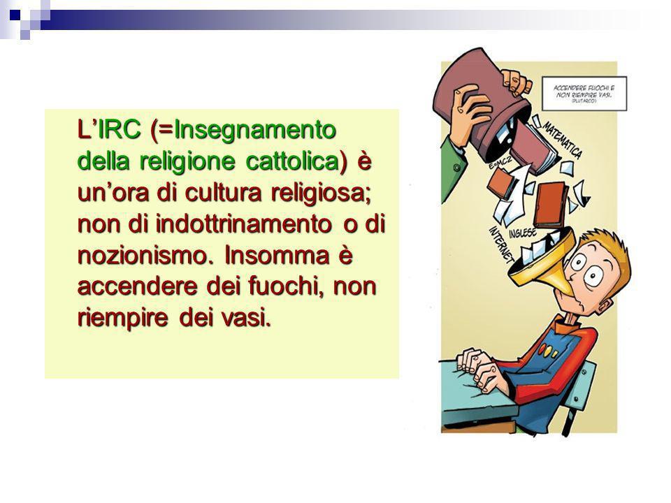 L'IRC (=Insegnamento della religione cattolica) è un'ora di cultura religiosa; non di indottrinamento o di nozionismo. Insomma è accendere dei fuochi, non riempire dei vasi.