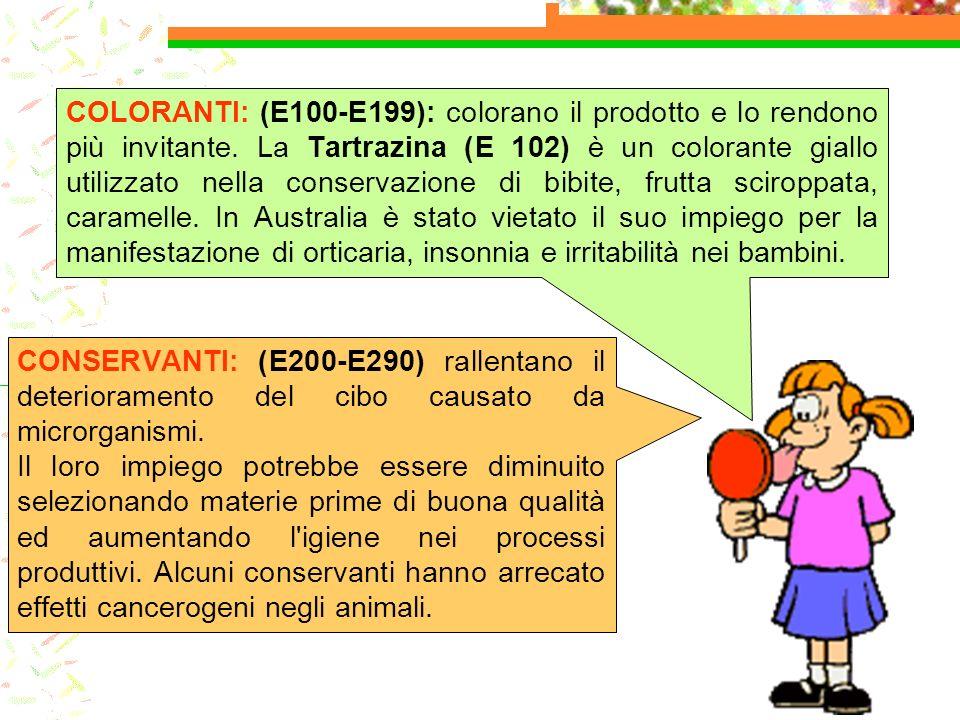 COLORANTI: (E100-E199): colorano il prodotto e lo rendono più invitante. La Tartrazina (E 102) è un colorante giallo utilizzato nella conservazione di bibite, frutta sciroppata, caramelle. In Australia è stato vietato il suo impiego per la manifestazione di orticaria, insonnia e irritabilità nei bambini.