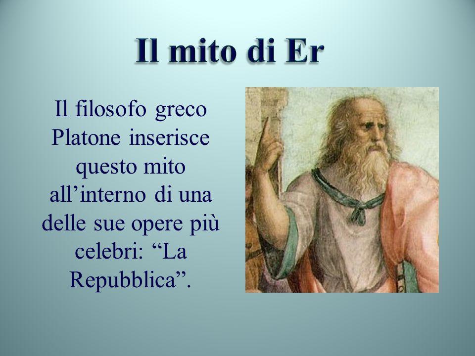 Il mito di ErIl filosofo greco Platone inserisce questo mito all'interno di una delle sue opere più celebri: La Repubblica .