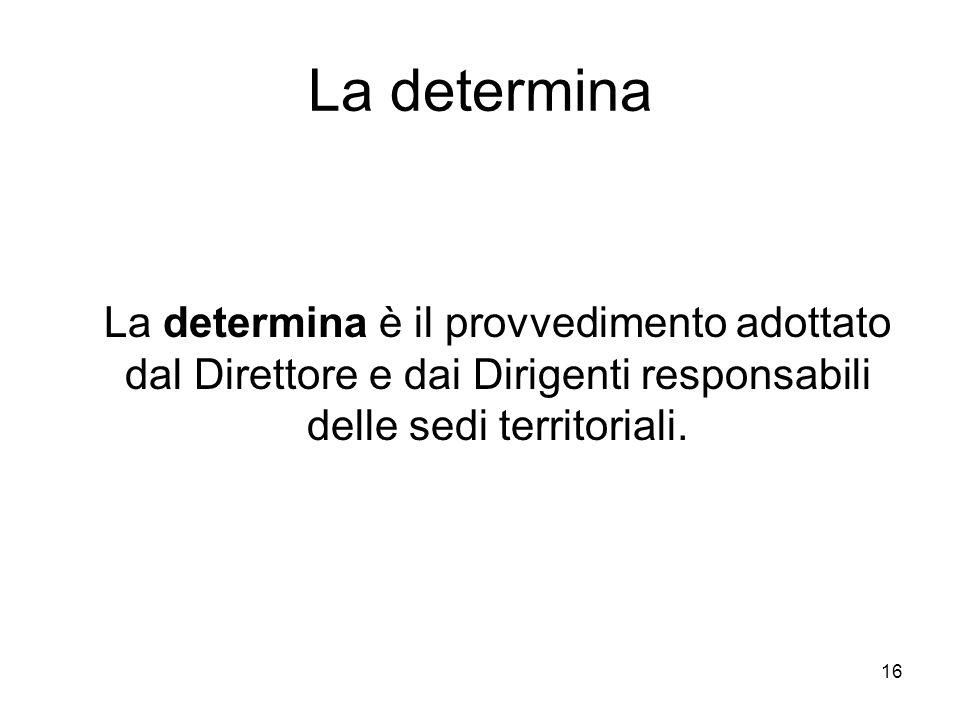 La determina La determina è il provvedimento adottato dal Direttore e dai Dirigenti responsabili delle sedi territoriali.