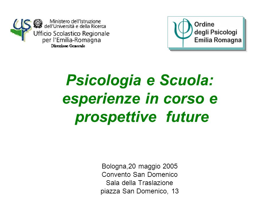 Psicologia e Scuola: esperienze in corso e prospettive future Bologna,20 maggio 2005 Convento San Domenico Sala della Traslazione piazza San Domenico, 13
