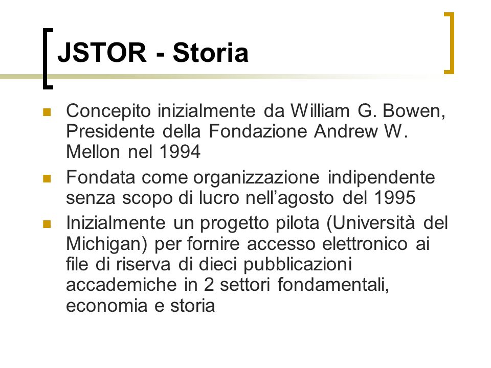 JSTOR - Storia Concepito inizialmente da William G. Bowen, Presidente della Fondazione Andrew W. Mellon nel 1994.