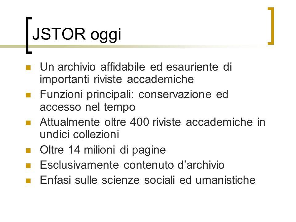 JSTOR oggi Un archivio affidabile ed esauriente di importanti riviste accademiche. Funzioni principali: conservazione ed accesso nel tempo.