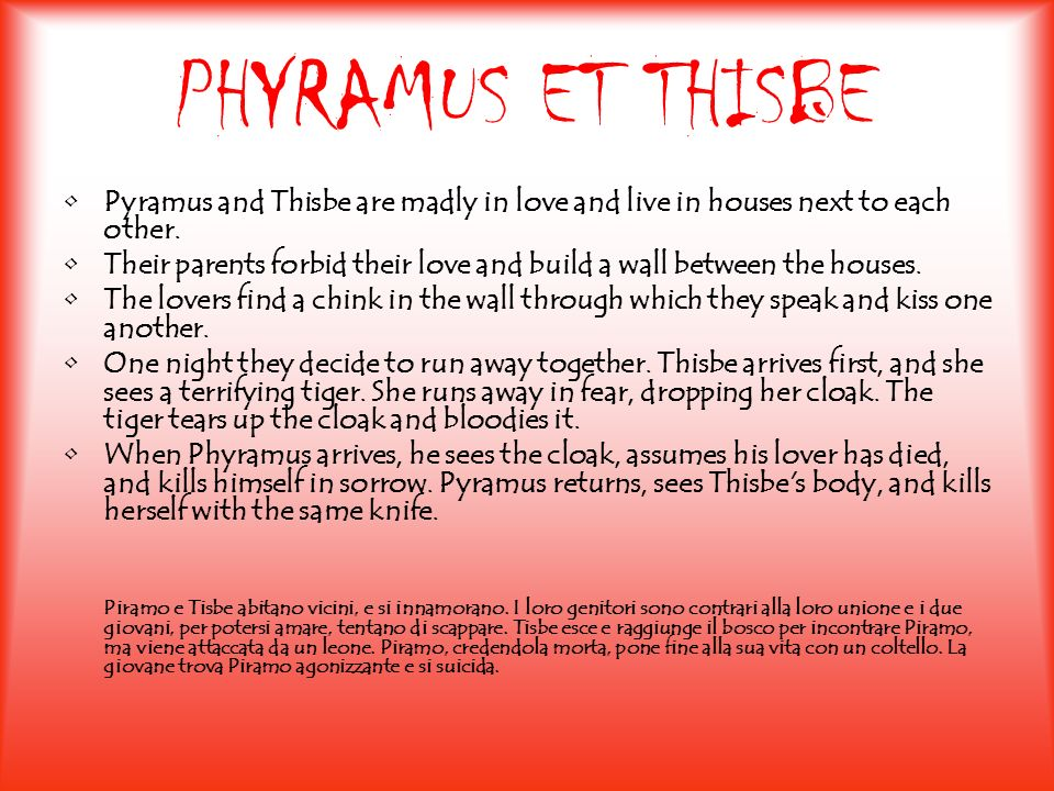 PHYRAMUS ET THISBEPyramus and Thisbe are madly in love and live in houses next to each other.