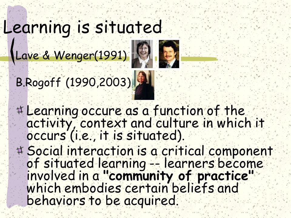 Learning is situatedLave & Wenger(1991) B.Rogoff (1990,2003):