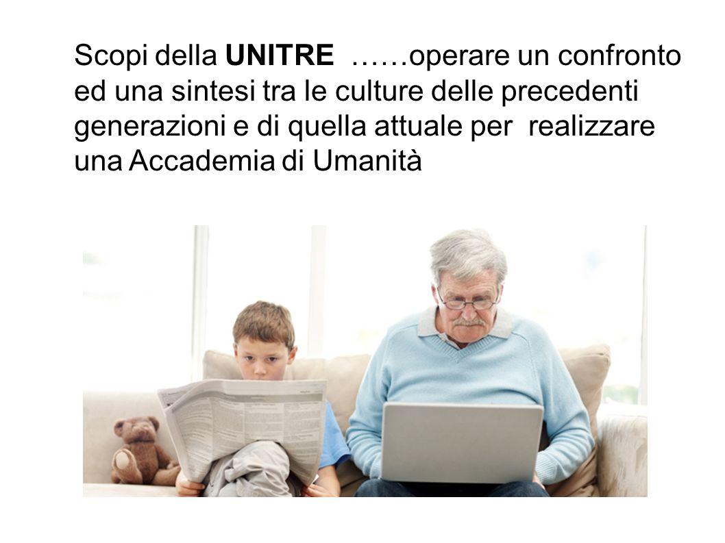 Scopi della UNITRE ……operare un confronto ed una sintesi tra le culture delle precedenti generazioni e di quella attuale per realizzare una Accademia di Umanità