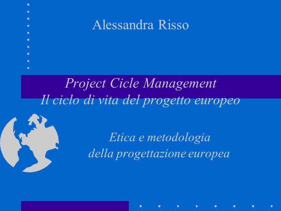 Alessandra Risso Project Cicle Management Il ciclo di vita del progetto europeo Etica e metodologia della progettazione europea