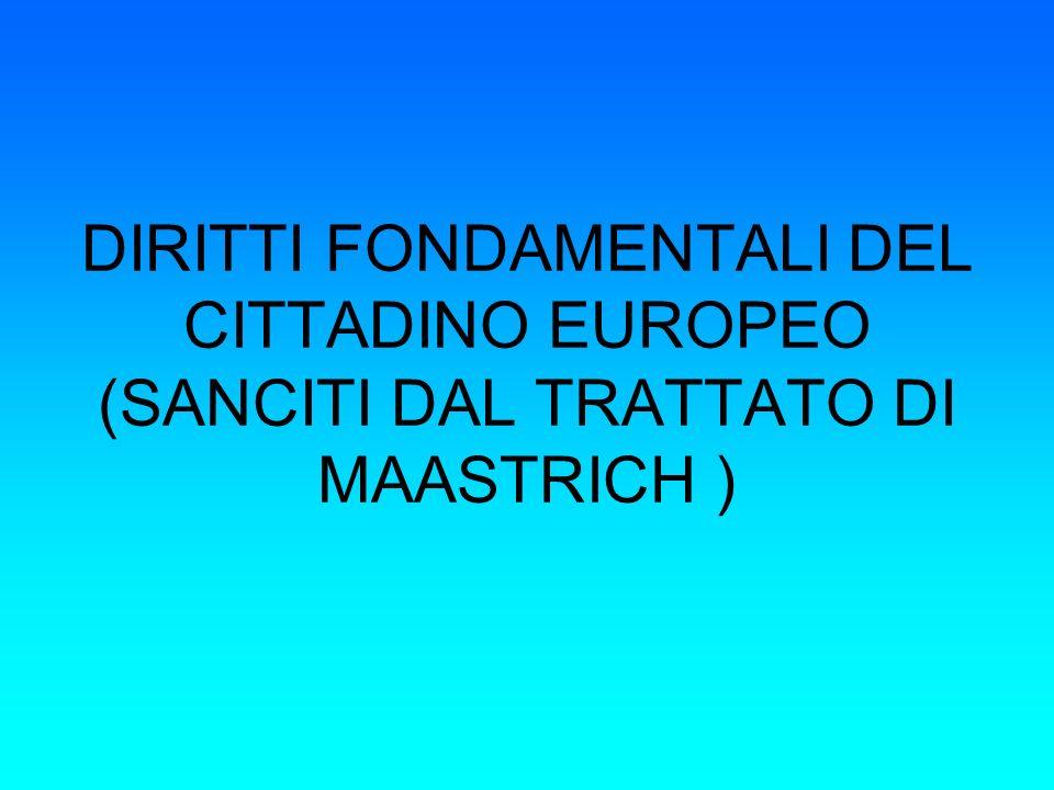 DIRITTI FONDAMENTALI DEL CITTADINO EUROPEO (SANCITI DAL TRATTATO DI MAASTRICH )