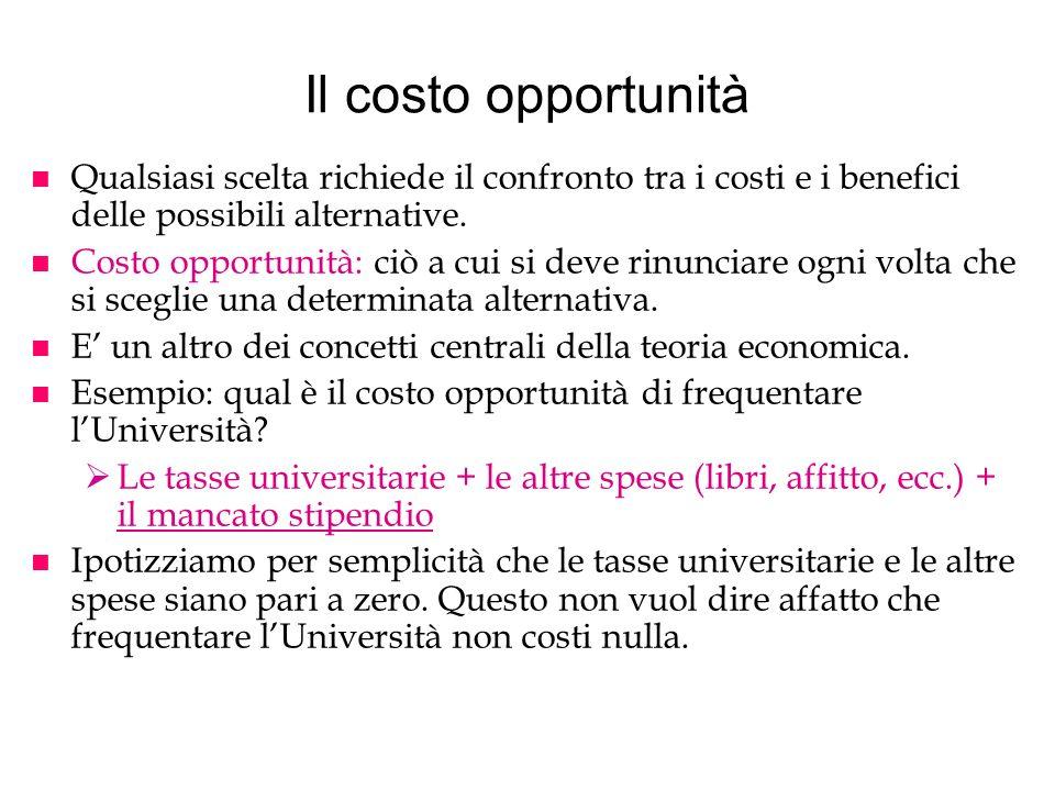 Il costo opportunità Qualsiasi scelta richiede il confronto tra i costi e i benefici delle possibili alternative.