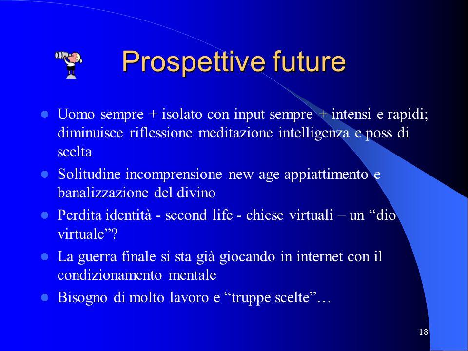 Prospettive future Uomo sempre + isolato con input sempre + intensi e rapidi; diminuisce riflessione meditazione intelligenza e poss di scelta.