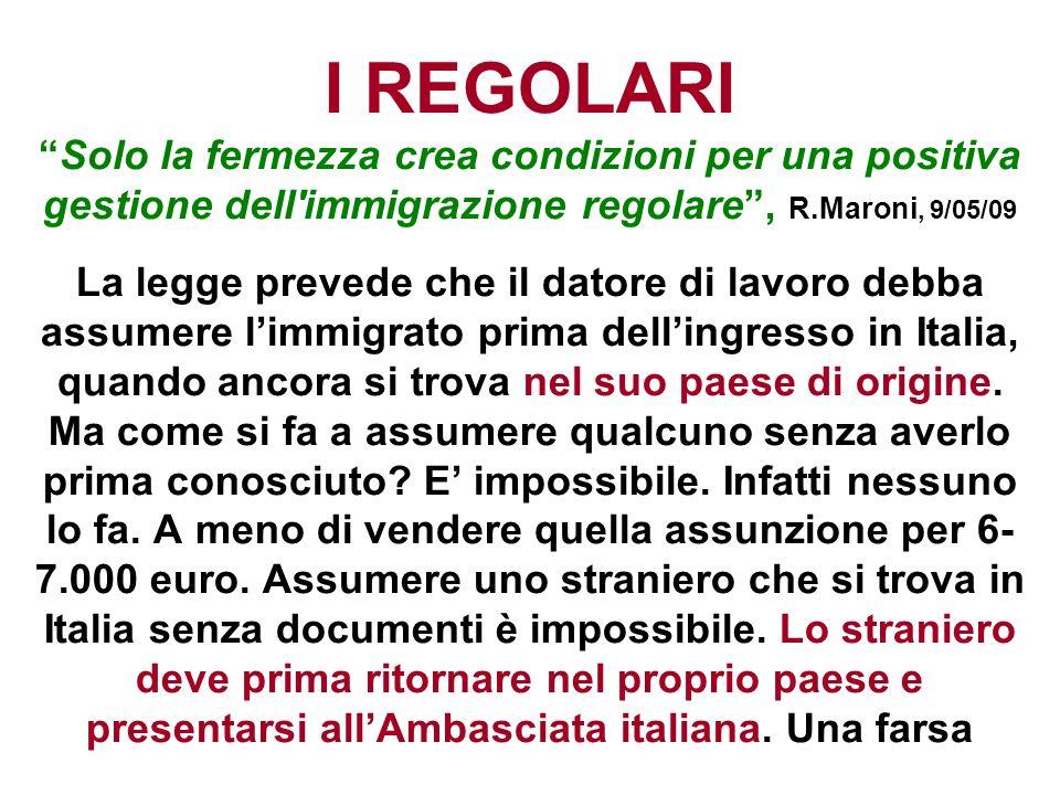 I REGOLARI Solo la fermezza crea condizioni per una positiva gestione dell immigrazione regolare , R.Maroni, 9/05/09 La legge prevede che il datore di lavoro debba assumere l'immigrato prima dell'ingresso in Italia, quando ancora si trova nel suo paese di origine.