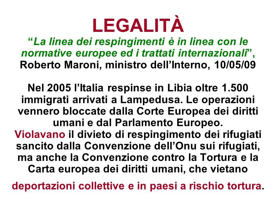 LEGALITÀ La linea dei respingimenti è in linea con le normative europee ed i trattati internazionali , Roberto Maroni, ministro dell'Interno, 10/05/09 Nel 2005 l'Italia respinse in Libia oltre 1.500 immigrati arrivati a Lampedusa.