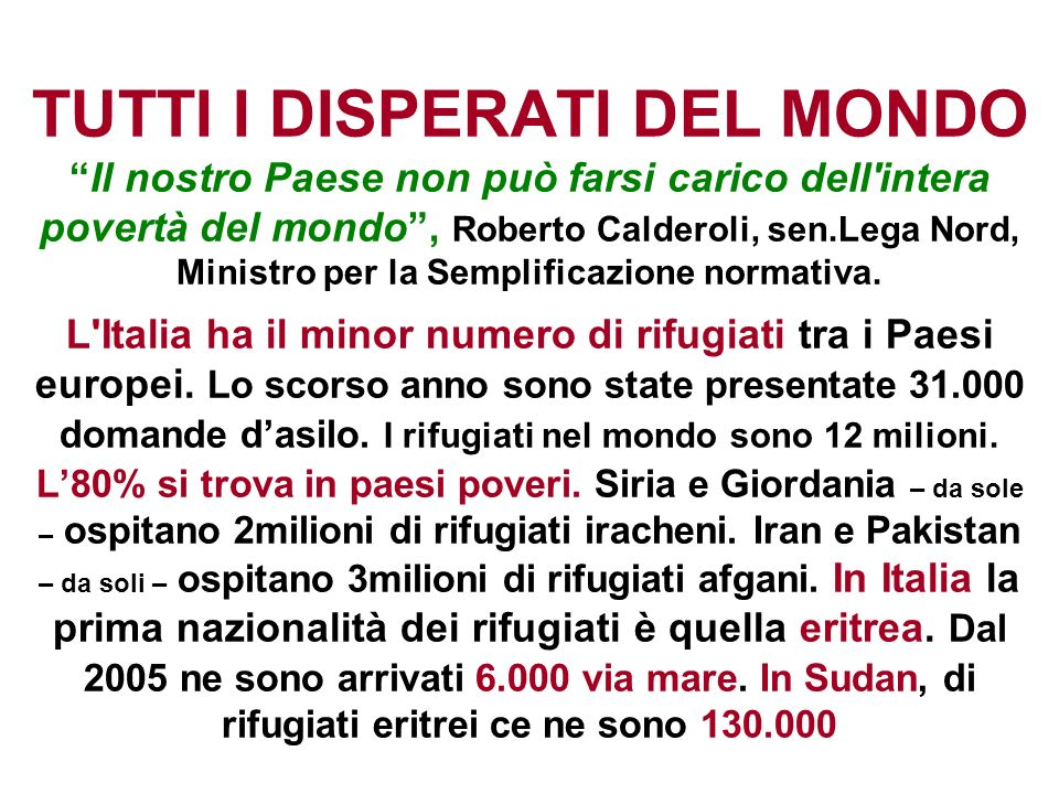 TUTTI I DISPERATI DEL MONDO Il nostro Paese non può farsi carico dell intera povertà del mondo , Roberto Calderoli, sen.Lega Nord, Ministro per la Semplificazione normativa.