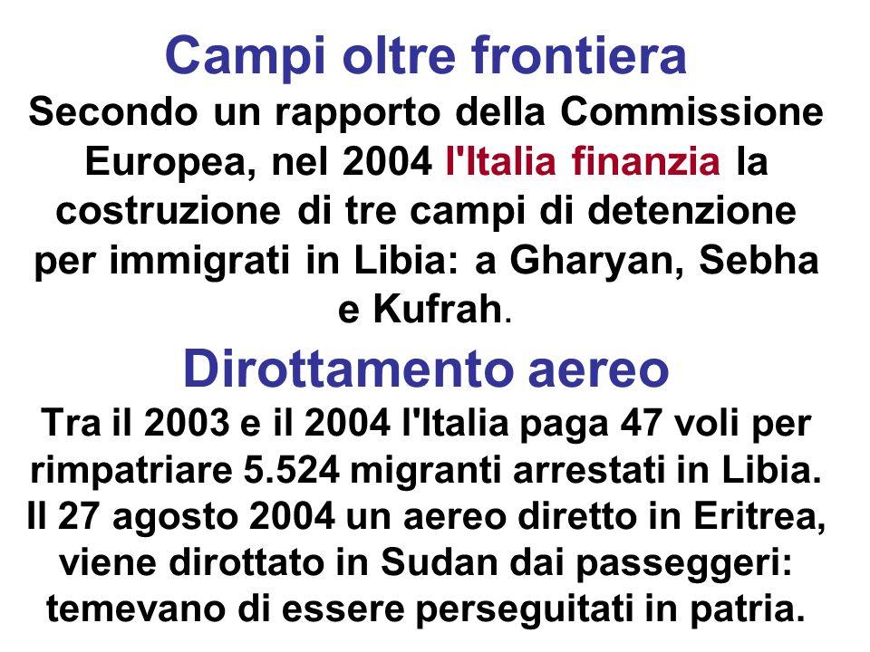Campi oltre frontiera Secondo un rapporto della Commissione Europea, nel 2004 l Italia finanzia la costruzione di tre campi di detenzione per immigrati in Libia: a Gharyan, Sebha e Kufrah.